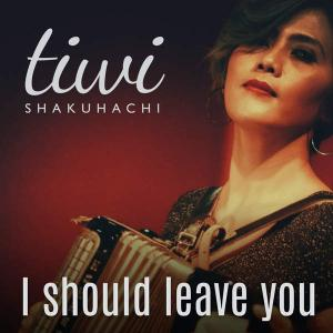 I Should Leave You - Single - Tiwi Shakuhachi (United Kingdom, 2016)
